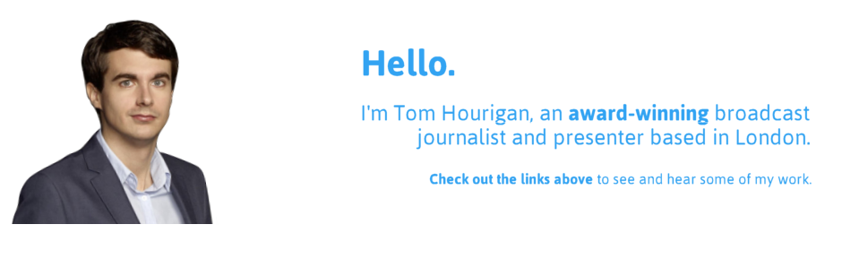 Hello.  I'm Tom Hourigan, an award-winning broadcast journalist and presenter based in London.